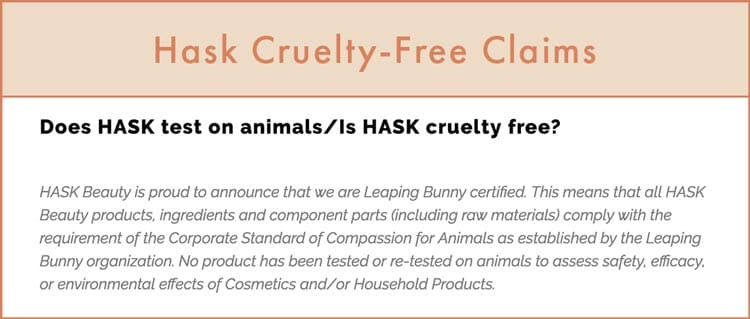 """Hask Cruelty-Free Claims: """"HASK Beauty is proud to announce that we are Leaping Bunny certified. This means that all HASK Beauty products, ingredients and component parts (including raw materials) comply with the requirement of the Corporate Standard of Compassion for Animals as established by the Leaping Bunny organization. No product has been tested or re-tested on animals to assess safety, efficacy, or environmental effects of Cosmetics and/or Household Products."""""""